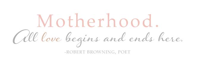 Motherhood. All love begins and ends here. - Robert Browning, Poet