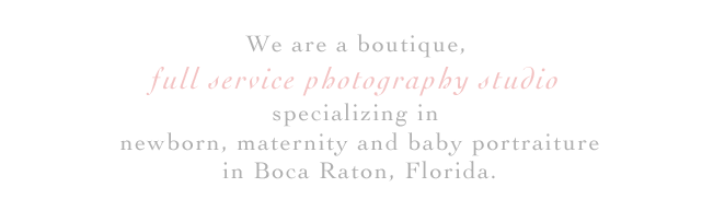 We are a boutique, full service photography studio specializing in newborn, maternity and baby portraiture in Boca Raton, Florida.